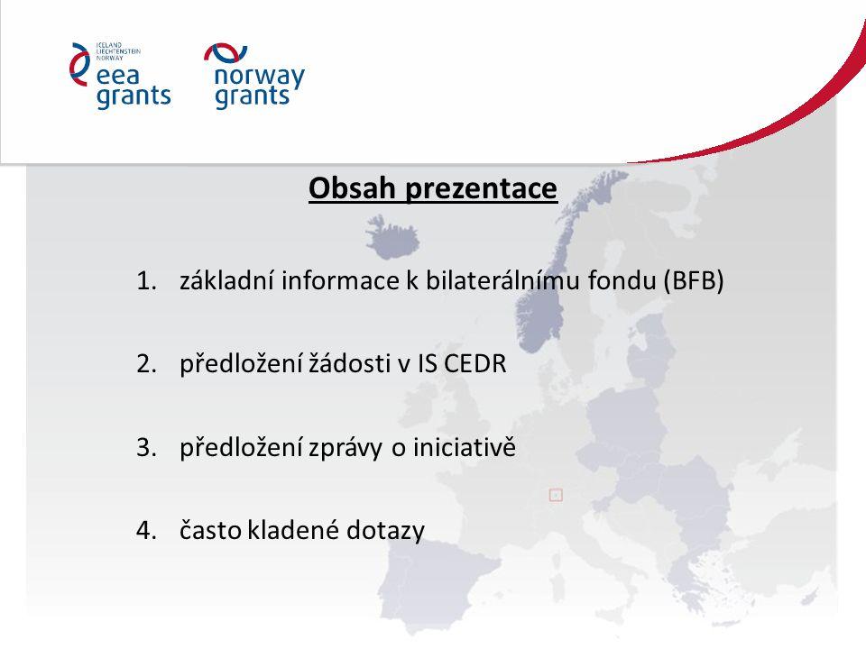Obsah prezentace 1.základní informace k bilaterálnímu fondu (BFB) 2.předložení žádosti v IS CEDR 3.předložení zprávy o iniciativě 4.často kladené dotazy