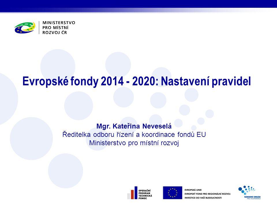 Evropské fondy 2014 - 2020: Nastavení pravidel Mgr. Kateřina Neveselá Ředitelka odboru řízení a koordinace fondů EU Ministerstvo pro místní rozvoj