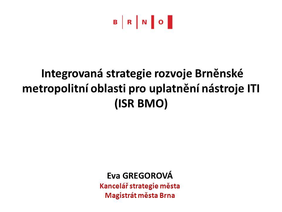 Integrovaná strategie rozvoje Brněnské metropolitní oblasti pro uplatnění nástroje ITI (ISR BMO) Eva GREGOROVÁ Kancelář strategie města Magistrát měst