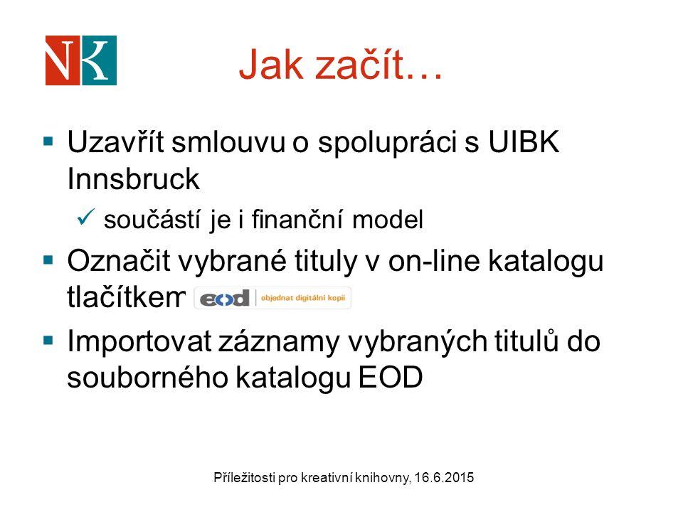 Jak začít…  Uzavřít smlouvu o spolupráci s UIBK Innsbruck součástí je i finanční model  Označit vybrané tituly v on-line katalogu tlačítkem  Importovat záznamy vybraných titulů do souborného katalogu EOD Příležitosti pro kreativní knihovny, 16.6.2015