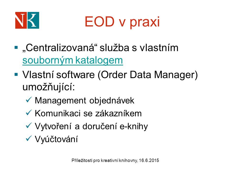 """EOD v praxi  """"Centralizovaná služba s vlastním souborným katalogem souborným katalogem  Vlastní software (Order Data Manager) umožňující: Management objednávek Komunikaci se zákazníkem Vytvoření a doručení e-knihy Vyúčtování Příležitosti pro kreativní knihovny, 16.6.2015"""