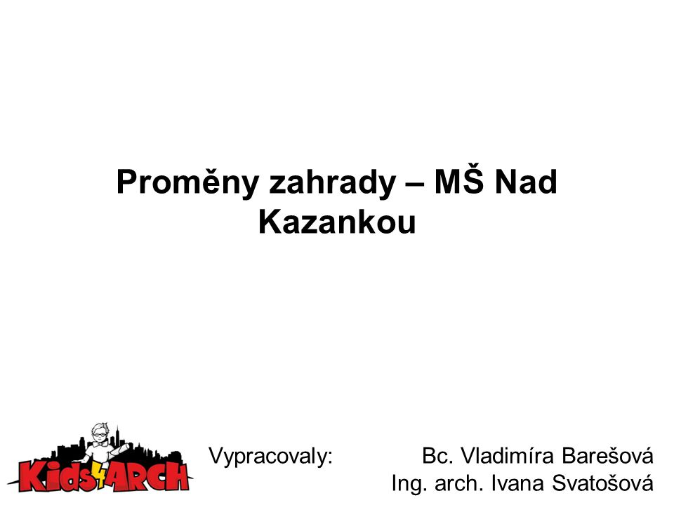 Proměny zahrady – MŠ Nad Kazankou Vypracovaly: Bc. Vladimíra Barešová Ing. arch. Ivana Svatošová