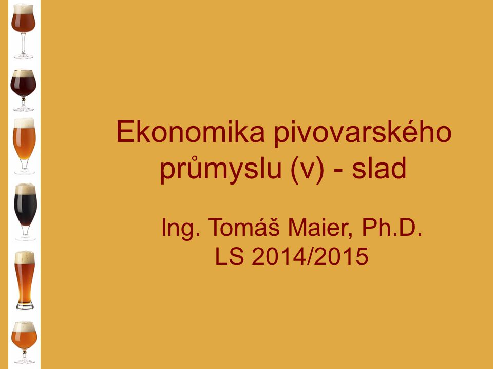 Ekonomika pivovarského průmyslu (v) - slad Ing. Tomáš Maier, Ph.D. LS 2014/2015