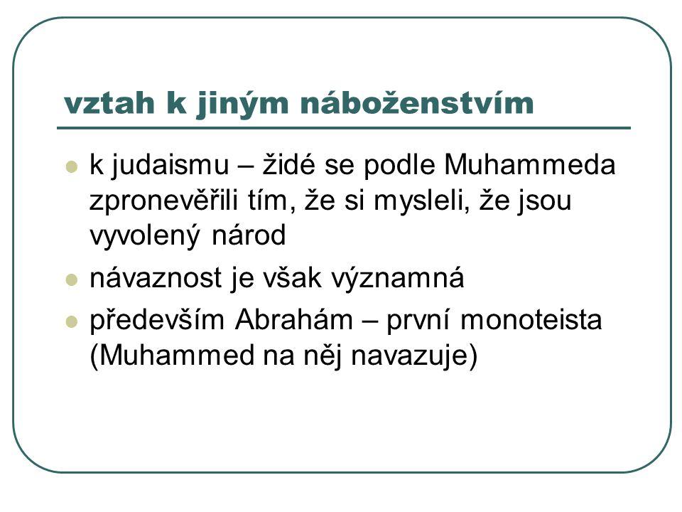 vztah k jiným náboženstvím k judaismu – židé se podle Muhammeda zpronevěřili tím, že si mysleli, že jsou vyvolený národ návaznost je však významná především Abrahám – první monoteista (Muhammed na něj navazuje)