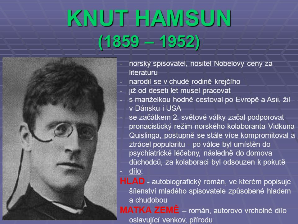 KNUT HAMSUN (1859 – 1952) -norský spisovatel, nositel Nobelovy ceny za literaturu -narodil se v chudé rodině krejčího -již od deseti let musel pracovat -s manželkou hodně cestoval po Evropě a Asii, žil v Dánsku i USA -se začátkem 2.