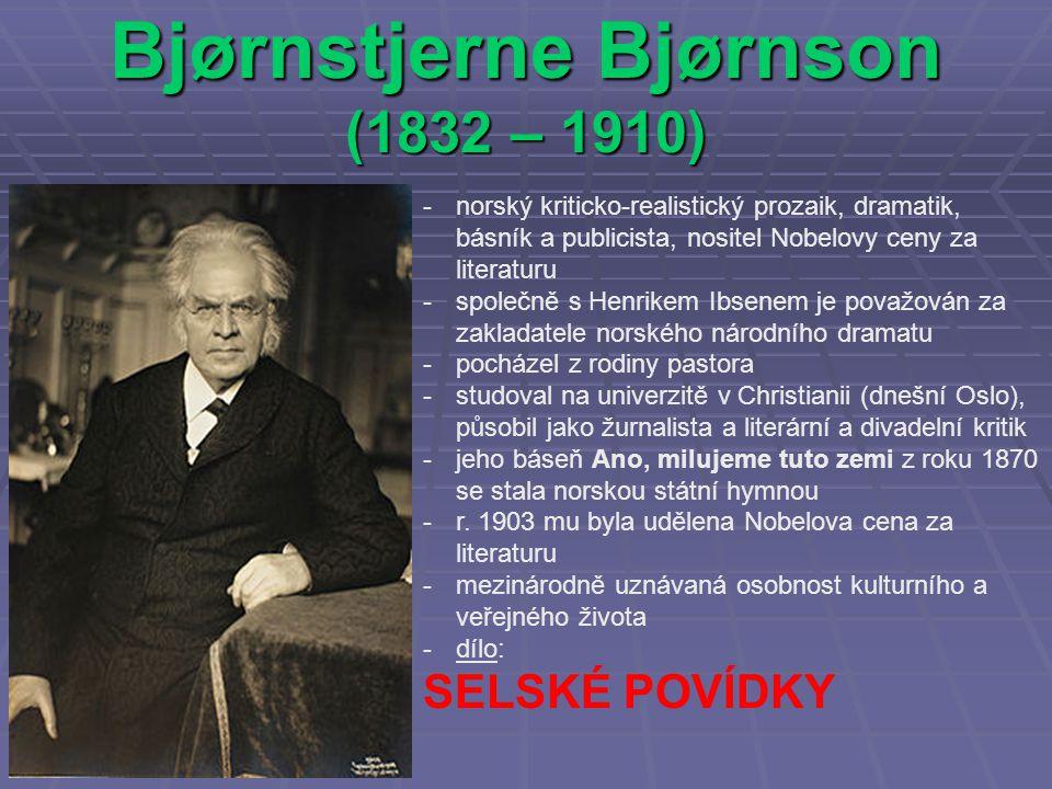 Bjørnstjerne Bjørnson (1832 – 1910) -norský kriticko-realistický prozaik, dramatik, básník a publicista, nositel Nobelovy ceny za literaturu -společně s Henrikem Ibsenem je považován za zakladatele norského národního dramatu -pocházel z rodiny pastora -studoval na univerzitě v Christianii (dnešní Oslo), působil jako žurnalista a literární a divadelní kritik -jeho báseň Ano, milujeme tuto zemi z roku 1870 se stala norskou státní hymnou -r.