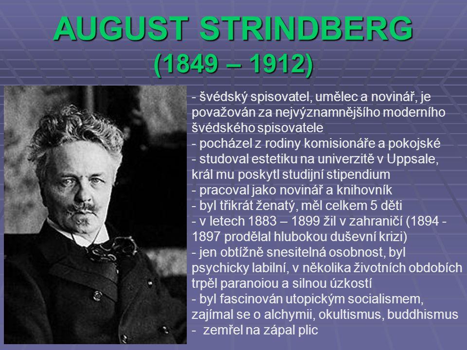 AUGUST STRINDBERG (1849 – 1912) - švédský spisovatel, umělec a novinář, je považován za nejvýznamnějšího moderního švédského spisovatele - pocházel z rodiny komisionáře a pokojské - s- studoval estetiku na univerzitě v Uppsale, král mu poskytl studijní stipendium - p- pracoval jako novinář a knihovník - byl třikrát ženatý, měl celkem 5 děti - v letech 1883 – 1899 žil v zahraničí (1894 - 1897 prodělal hlubokou duševní krizi) - jen obtížně snesitelná osobnost, byl psychicky labilní, v několika životních obdobích trpěl paranoiou a silnou úzkostí - byl fascinován utopickým socialismem, zajímal se o alchymii, okultismus, buddhismus - zemřel na zápal plic