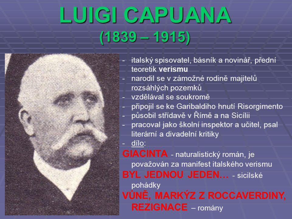 LUIGI CAPUANA (1839 – 1915) -italský spisovatel, básník a novinář, přední teoretik verismu -narodil se v zámožné rodině majitelů rozsáhlých pozemků -vzdělával se soukromě -připojil se ke Garibaldiho hnutí Risorgimento -působil střídavě v Římě a na Sicílii -pracoval jako školní inspektor a učitel, psal literární a divadelní kritiky -dílo: GIACINTA - naturalistický román, je považován za manifest italského verismu BYL JEDNOU JEDEN… - sicilské pohádky VŮNĚ, MARKÝZ Z ROCCAVERDINY, REZIGNACE – romány