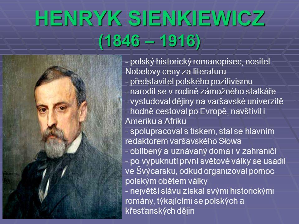 HENRYK SIENKIEWICZ (1846 – 1916) - polský historický romanopisec, nositel Nobelovy ceny za literaturu - představitel polského pozitivismu - narodil se v rodině zámožného statkáře - vystudoval dějiny na varšavské univerzitě - hodně cestoval po Evropě, navštívil i Ameriku a Afriku - spolupracoval s tiskem, stal se hlavním redaktorem varšavského Słowa - oblíbený a uznávaný doma i v zahraničí - po vypuknutí první světové války se usadil ve Švýcarsku, odkud organizoval pomoc polským obětem války - největší slávu získal svými historickými romány, týkajícími se polských a křesťanských dějin