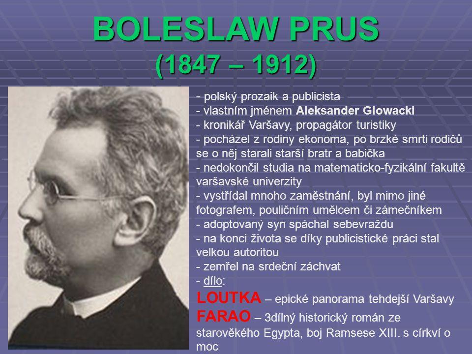 BOLESLAW PRUS (1847 – 1912) - p- polský prozaik a publicista - vlastním jménem Aleksander Glowacki - kronikář Varšavy, propagátor turistiky - pocházel z rodiny ekonoma, po brzké smrti rodičů se o něj starali starší bratr a babička - nedokončil studia na matematicko-fyzikální fakultě varšavské univerzity - vystřídal mnoho zaměstnání, byl mimo jiné fotografem, pouličním umělcem či zámečníkem - adoptovaný syn spáchal sebevraždu - na konci života se díky publicistické práci stal velkou autoritou - zemřel na srdeční záchvat - d- dílo: LOUTKA – epické panorama tehdejší Varšavy FARAO – 3dílný historický román ze starověkého Egypta, boj Ramsese XIII.