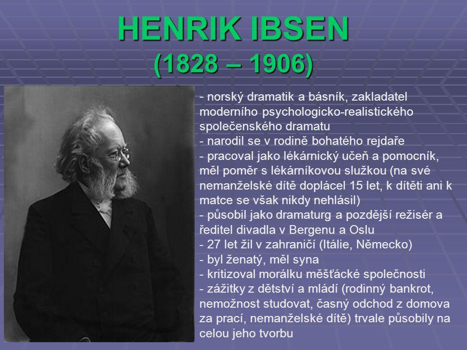 HENRIK IBSEN (1828 – 1906) - norský dramatik a básník, zakladatel moderního psychologicko-realistického společenského dramatu - narodil se v rodině bohatého rejdaře - pracoval jako lékárnický učeň a pomocník, měl poměr s lékárníkovou služkou (na své nemanželské dítě doplácel 15 let, k dítěti ani k matce se však nikdy nehlásil) - působil jako dramaturg a pozdější režisér a ředitel divadla v Bergenu a Oslu - 27 let žil v zahraničí (Itálie, Německo) - byl ženatý, měl syna - kritizoval morálku měšťácké společnosti - zážitky z dětství a mládí (rodinný bankrot, nemožnost studovat, časný odchod z domova za prací, nemanželské dítě) trvale působily na celou jeho tvorbu