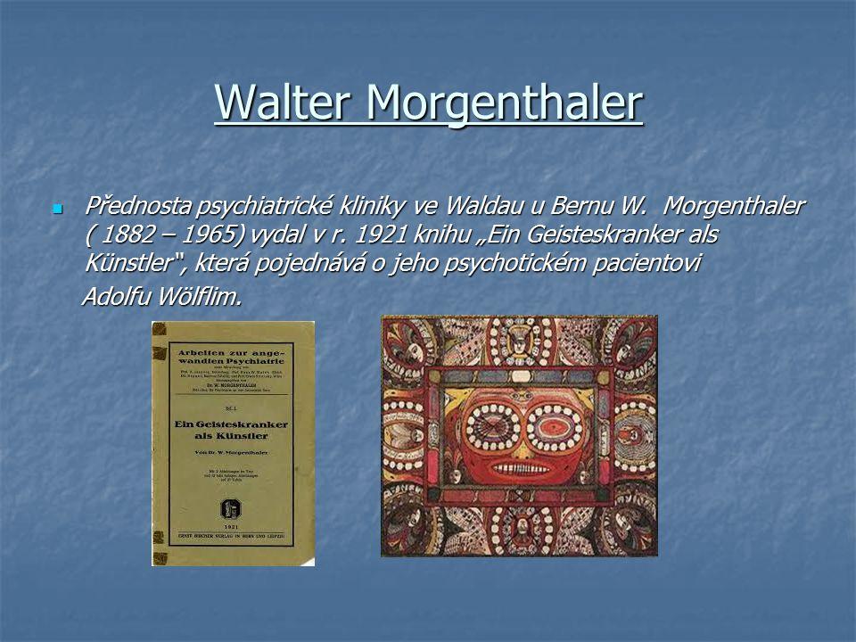 "Walter Morgenthaler Přednosta psychiatrické kliniky ve Waldau u Bernu W. Morgenthaler ( 1882 – 1965) vydal v r. 1921 knihu ""Ein Geisteskranker als Kün"