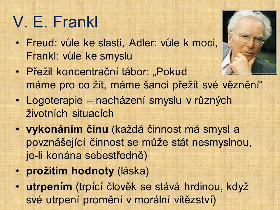 """Freud: vůle ke slasti, Adler: vůle k moci, Frankl: vůle ke smyslu Přežil koncentrační tábor: """"Pokud máme pro co žít, máme šanci přežít své věznění Logoterapie – nacházení smyslu v různých životních situacích vykonáním činu (každá činnost má smysl a povznášející činnost se může stát nesmyslnou, je-li konána sebestředně) prožitím hodnoty (láska) utrpením (trpící člověk se stává hrdinou, když své utrpení promění v morální vítězství)"""