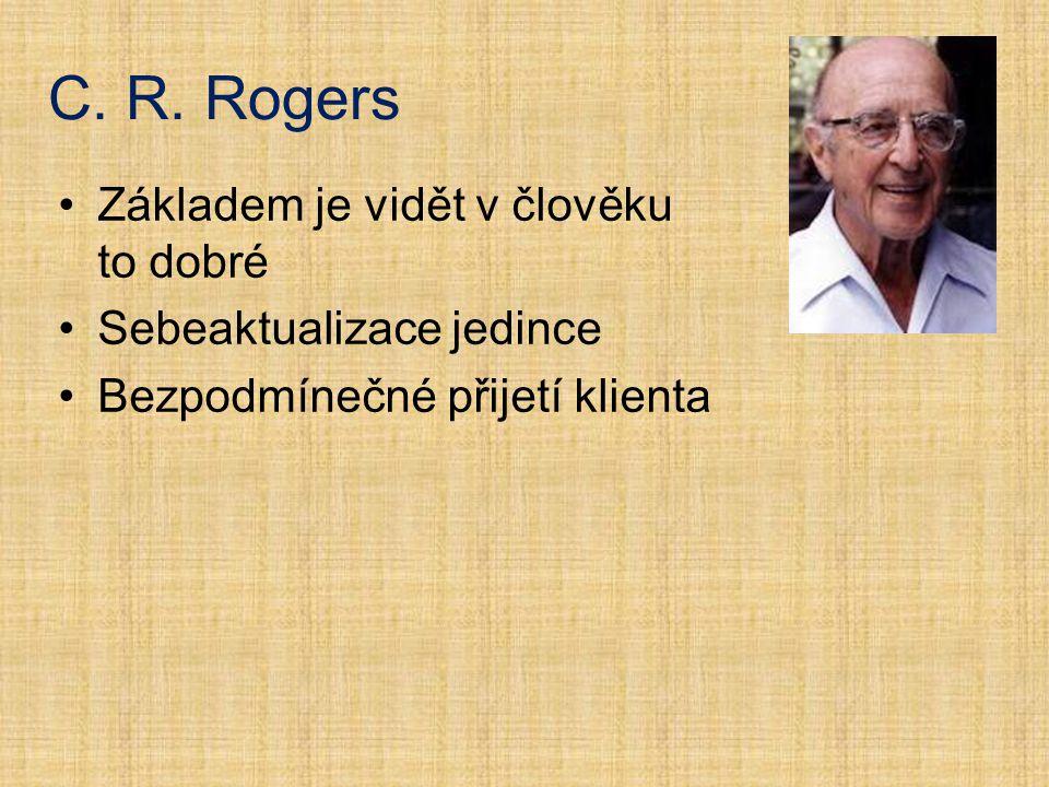 C. R. Rogers Základem je vidět v člověku to dobré Sebeaktualizace jedince Bezpodmínečné přijetí klienta