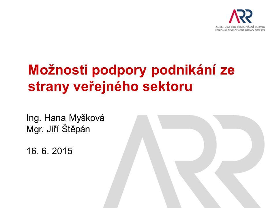 Ing. Hana Myšková Mgr. Jiří Štěpán 16. 6. 2015 Možnosti podpory podnikání ze strany veřejného sektoru