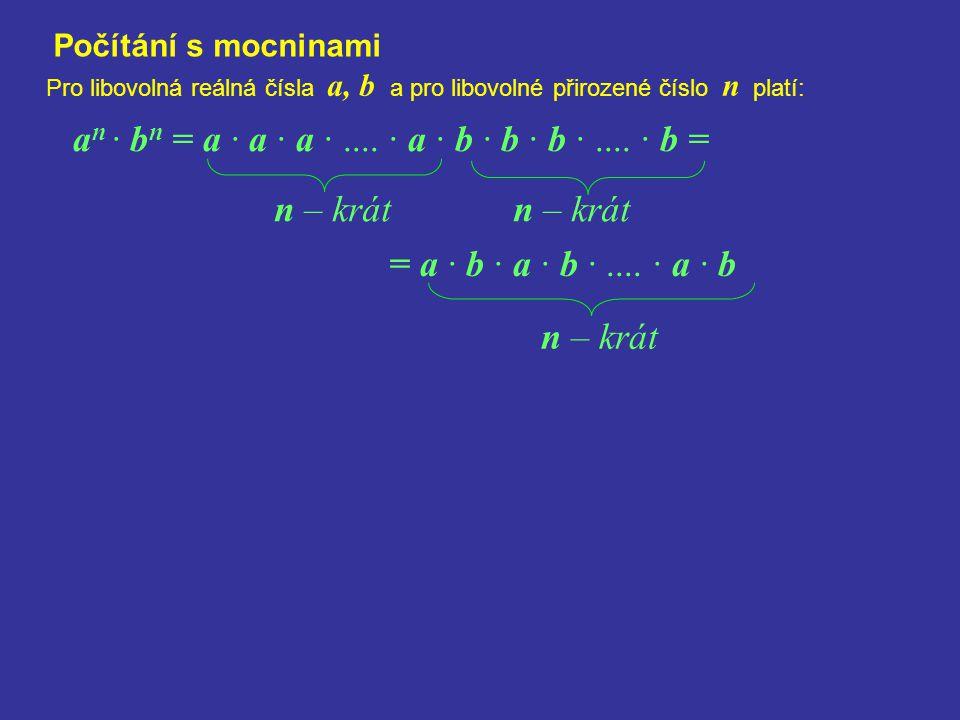 Počítání s mocninami Pro libovolná reálná čísla a, b a pro libovolné přirozené číslo n platí: a n · b n = a · a · a ·.... · a · b · b · b ·.... · b =