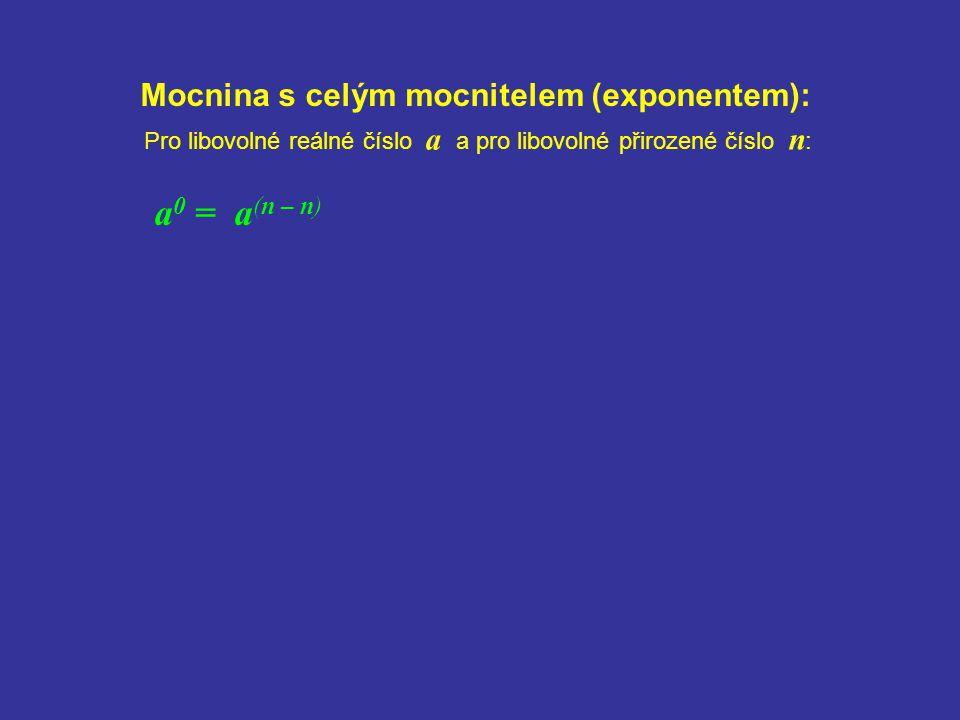 Mocnina s celým mocnitelem (exponentem): a 0 = a (n – n) Pro libovolné reálné číslo a a pro libovolné přirozené číslo n :