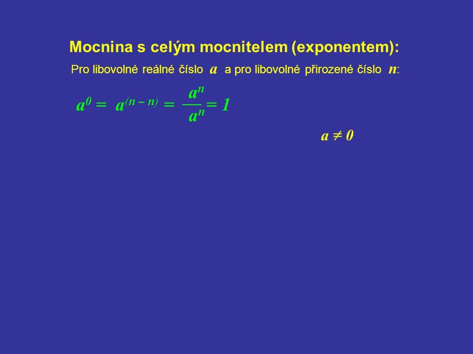 anan Mocnina s celým mocnitelem (exponentem): anan a 0 = a (n – n) = = 1 Pro libovolné reálné číslo a a pro libovolné přirozené číslo n : a = 0