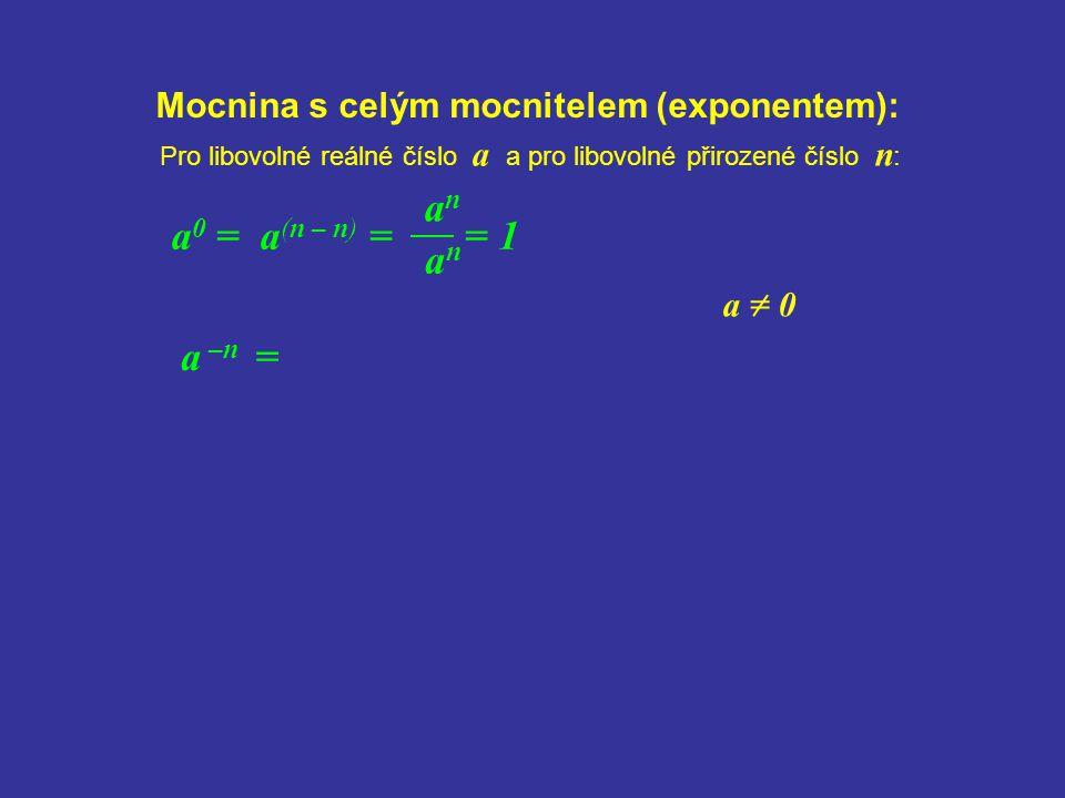 anan Mocnina s celým mocnitelem (exponentem): anan a 0 = a (n – n) = = 1 Pro libovolné reálné číslo a a pro libovolné přirozené číslo n : a –n = a = 0