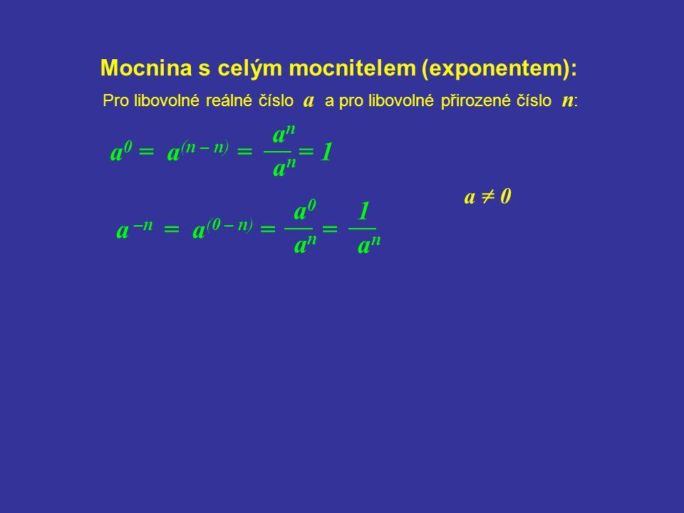 anan Mocnina s celým mocnitelem (exponentem): anan a 0 = a (n – n) = = 1 Pro libovolné reálné číslo a a pro libovolné přirozené číslo n : a –n = a (0
