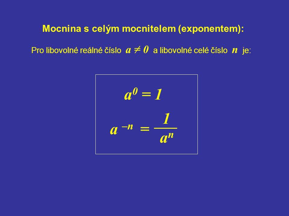 Mocnina s celým mocnitelem (exponentem): Pro libovolné reálné číslo a = 0 a libovolné celé číslo n je: a 0 = 1 a –n = 1 anan