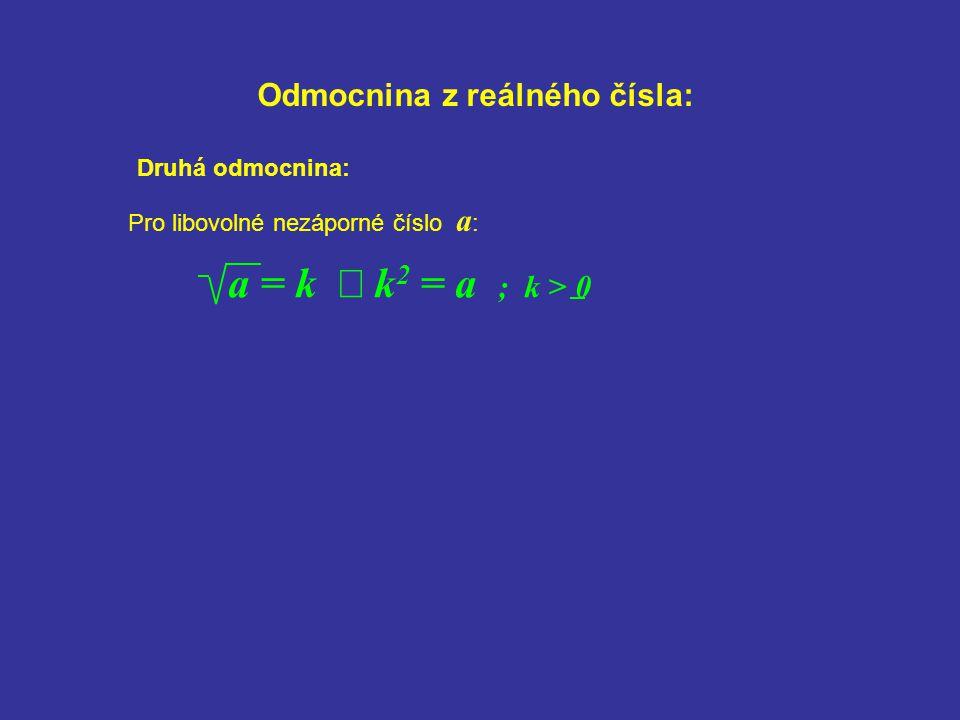 Odmocnina z reálného čísla: Pro libovolné nezáporné číslo a : a = k  k 2 = a ; k > 0 Druhá odmocnina:
