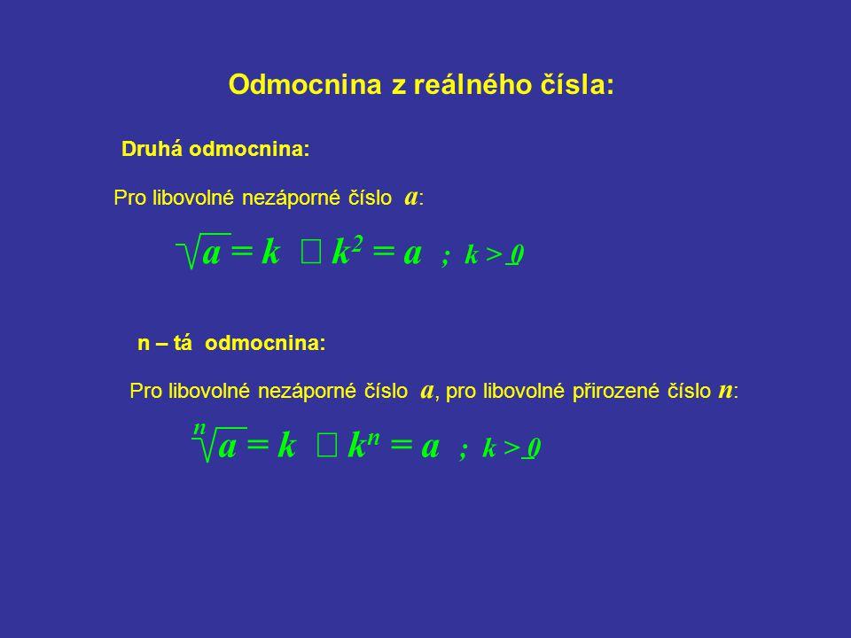 Odmocnina z reálného čísla: Pro libovolné nezáporné číslo a : a = k  k 2 = a ; k > 0 Druhá odmocnina: a = k  k n = a ; k > 0 n – tá odmocnina: n Pro
