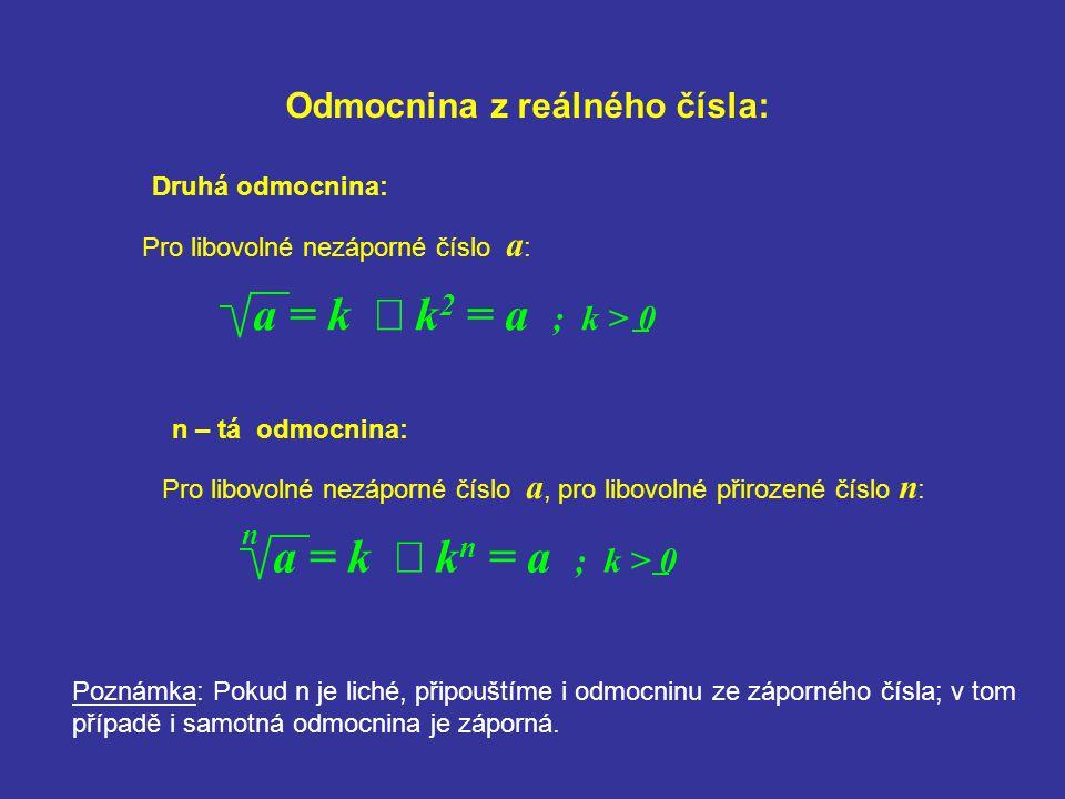Odmocnina z reálného čísla: Pro libovolné nezáporné číslo a : a = k  k 2 = a ; k > 0 Druhá odmocnina: Pro libovolné nezáporné číslo a, pro libovolné