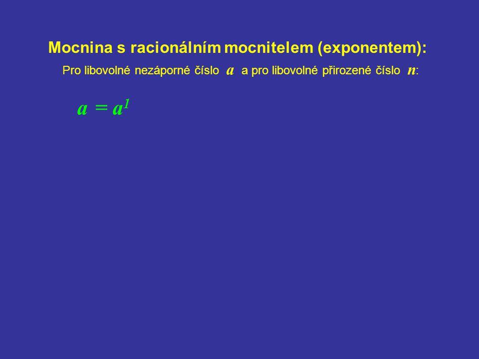 Mocnina s racionálním mocnitelem (exponentem): a = a 1 Pro libovolné nezáporné číslo a a pro libovolné přirozené číslo n :
