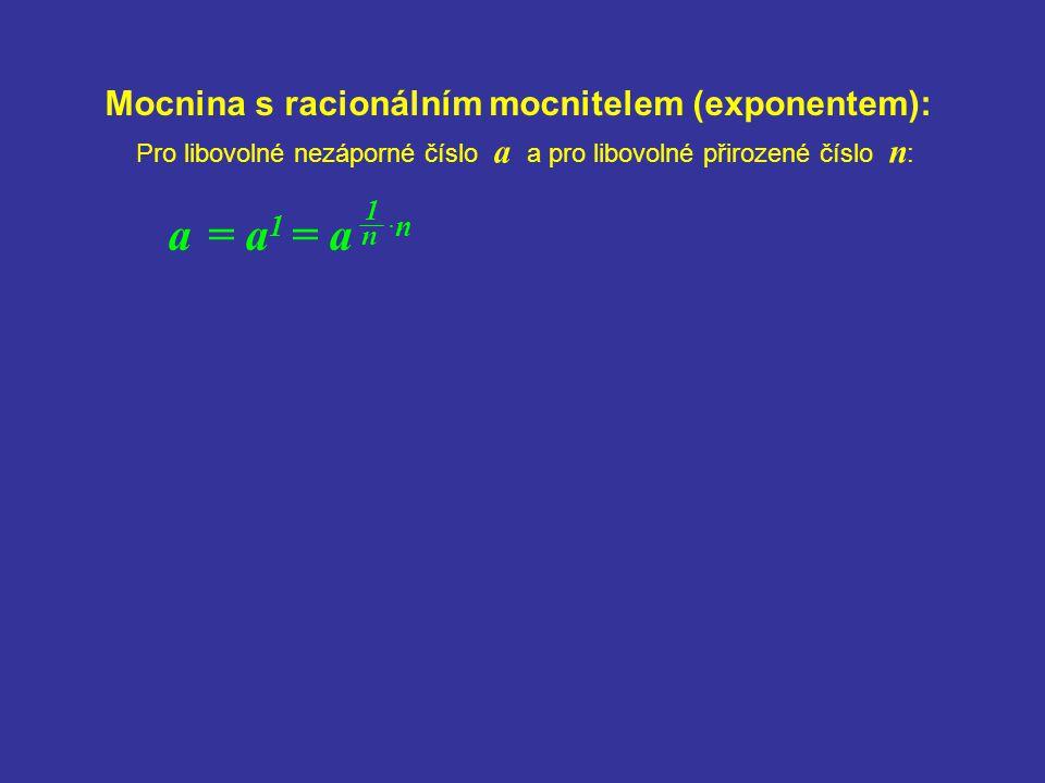 Mocnina s racionálním mocnitelem (exponentem): a = a 1 = a ·n Pro libovolné nezáporné číslo a a pro libovolné přirozené číslo n : 1 n