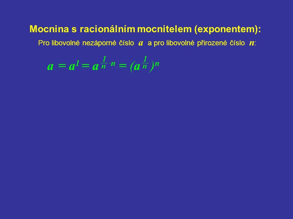 Mocnina s racionálním mocnitelem (exponentem): a = a 1 = a ·n = (a ) n Pro libovolné nezáporné číslo a a pro libovolné přirozené číslo n : 1 n 1 n