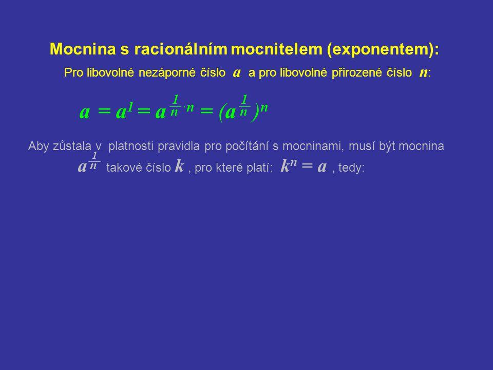 Mocnina s racionálním mocnitelem (exponentem): a = a 1 = a ·n = (a ) n Pro libovolné nezáporné číslo a a pro libovolné přirozené číslo n : 1 n 1 n Aby