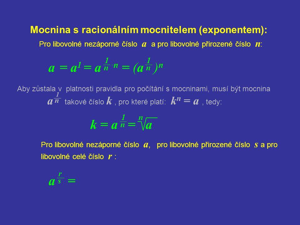 Mocnina s racionálním mocnitelem (exponentem): a = a 1 = a ·n = (a ) n Pro libovolné nezáporné číslo a a pro libovolné přirozené číslo n : 1 n 1 n k =