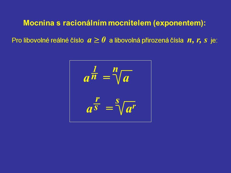 Pro libovolné reálné číslo a > 0 a libovolná přirozená čísla n, r, s je: Mocnina s racionálním mocnitelem (exponentem): a = a 1 n n a = a r r s s