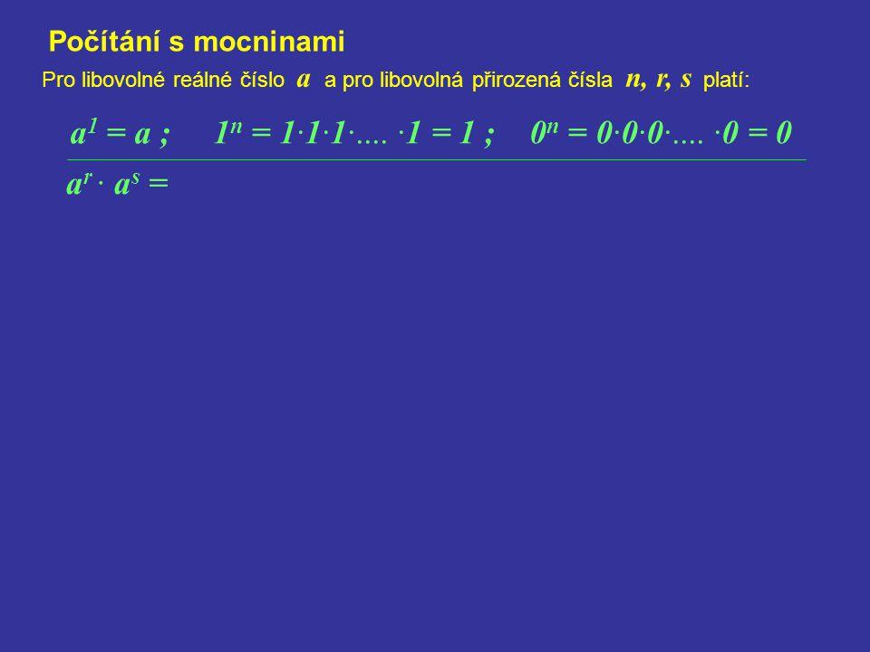 Počítání s mocninami a 1 = a ; 1 n = 1·1·1·.... ·1 = 1 ; 0 n = 0·0·0·.... ·0 = 0 Pro libovolné reálné číslo a a pro libovolná přirozená čísla n, r, s