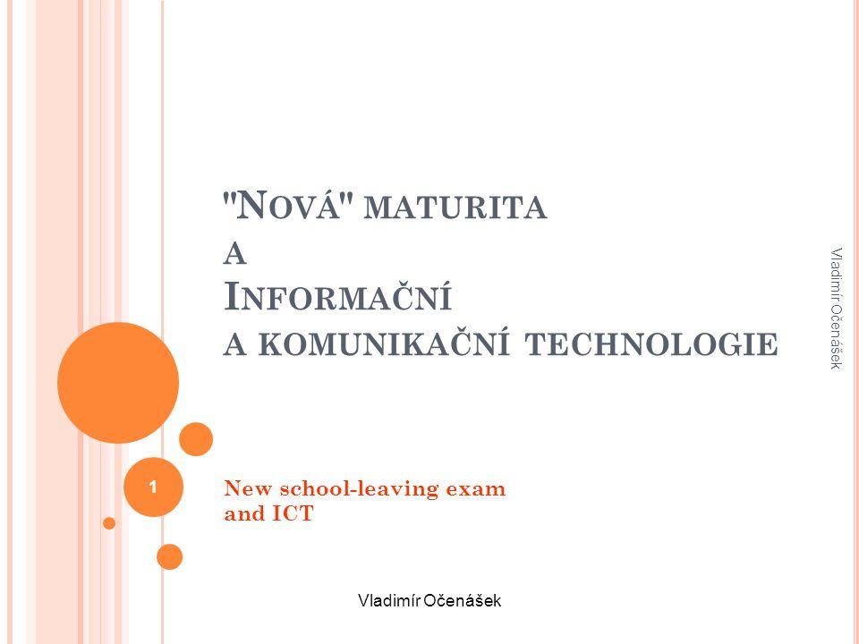 N OVÁ MATURITA A I NFORMAČNÍ A KOMUNIKAČNÍ TECHNOLOGIE New school-leaving exam and ICT Vladimír Očenášek 1