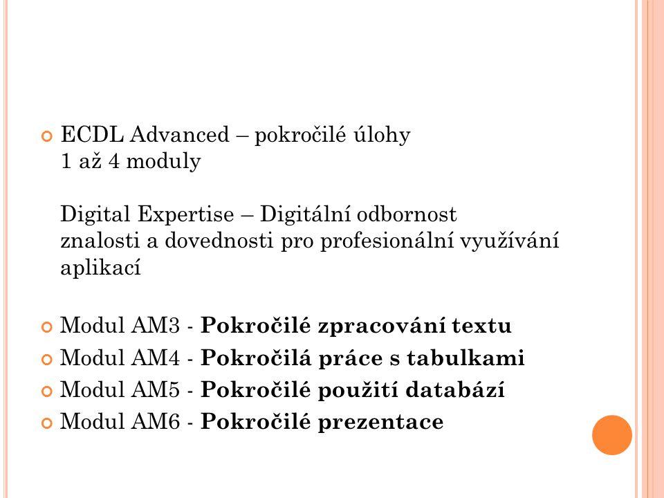 ECDL Advanced – pokročilé úlohy 1 až 4 moduly Digital Expertise – Digitální odbornost znalosti a dovednosti pro profesionální využívání aplikací Modul AM3 - Pokročilé zpracování textu Modul AM4 - Pokročilá práce s tabulkami Modul AM5 - Pokročilé použití databází Modul AM6 - Pokročilé prezentace