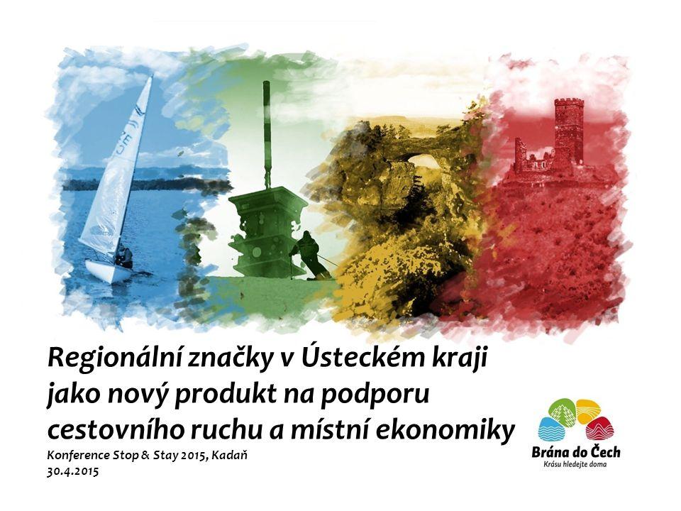 Regionální značky v Ústeckém kraji jako nový produkt na podporu cestovního ruchu a místní ekonomiky Konference Stop & Stay 2015, Kadaň 30.4.2015