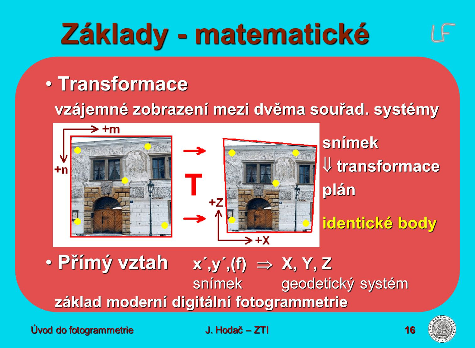 Úvod do fotogrammetrie16 Základy - matematické Transformace Transformace vzájemné zobrazení mezi dvěma souřad. systémy snímek  transformace plán iden