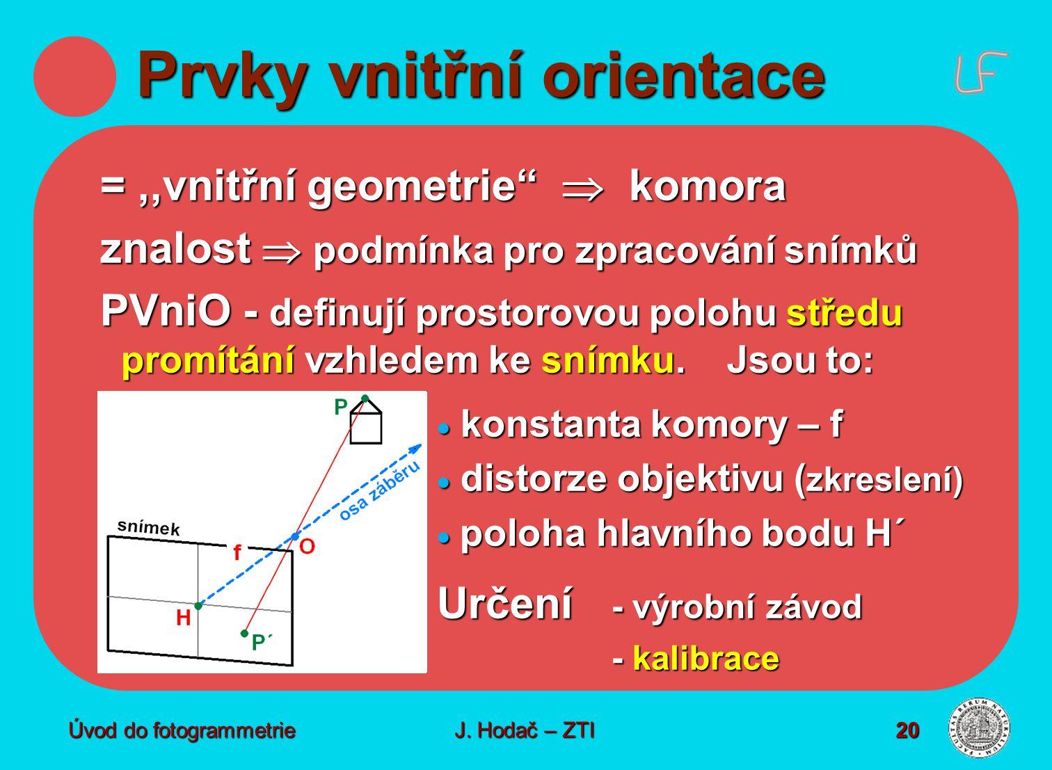 """Úvod do fotogrammetrie20 Prvky vnitřní orientace =,,vnitřní geometrie""""  komora znalost  podmínka pro zpracování snímků PVniO - definují prostorovou"""