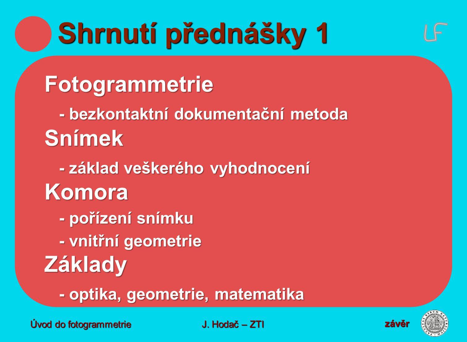 Úvod do fotogrammetrie J. Hodač – ZTI Shrnutí přednášky 1 Fotogrammetrie - bezkontaktní dokumentační metoda Snímek - základ veškerého vyhodnocení Komo