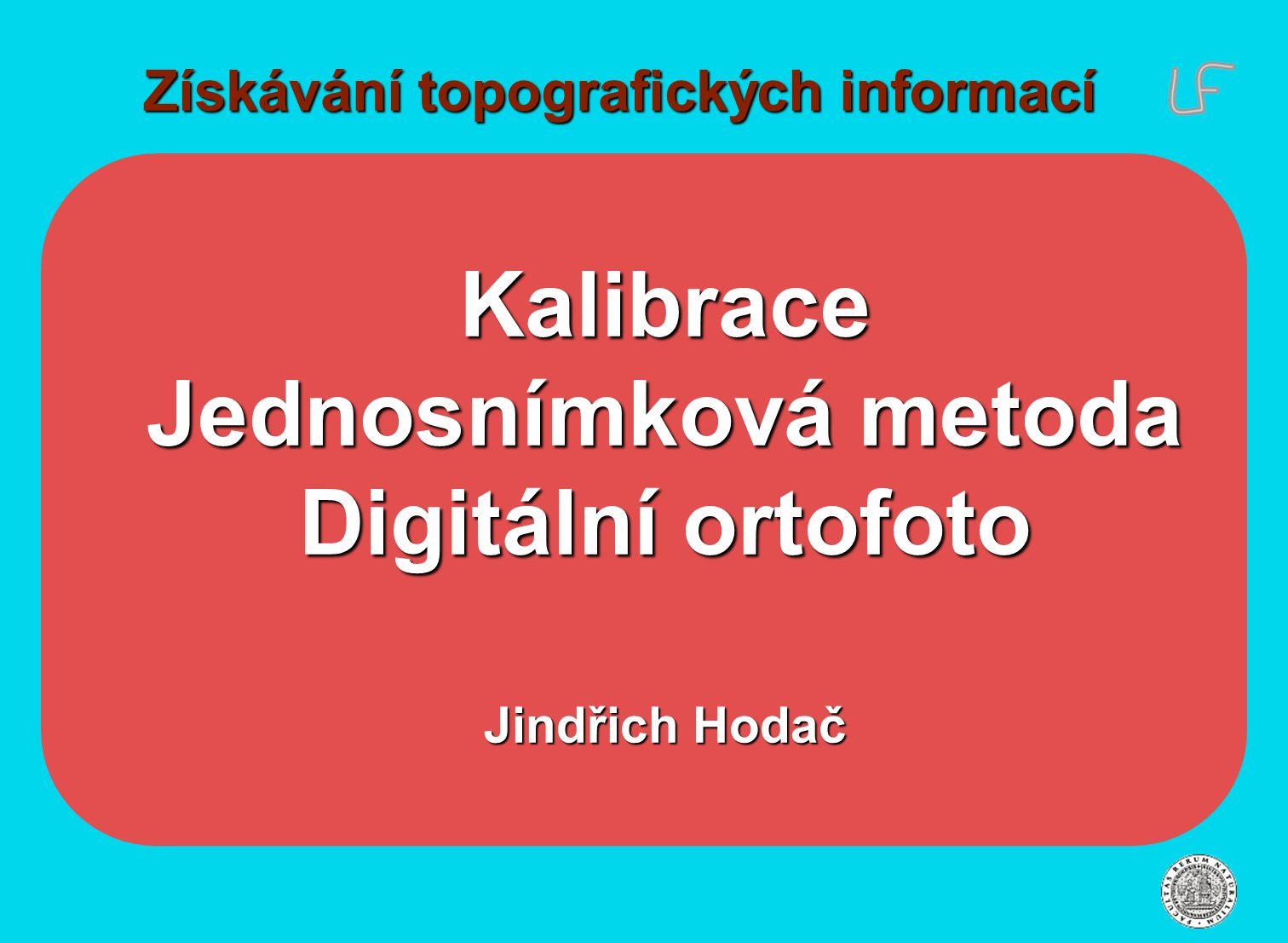 Získávání topografických informací Kalibrace Jednosnímková metoda Digitální ortofoto Jindřich Hodač