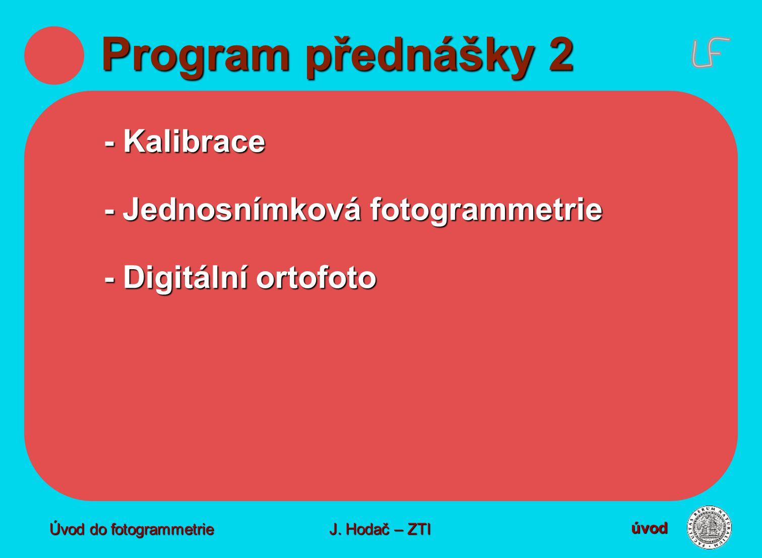 Program přednášky 2 - Kalibrace - Jednosnímková fotogrammetrie - Digitální ortofoto úvod J. Hodač – ZTI Úvod do fotogrammetrie