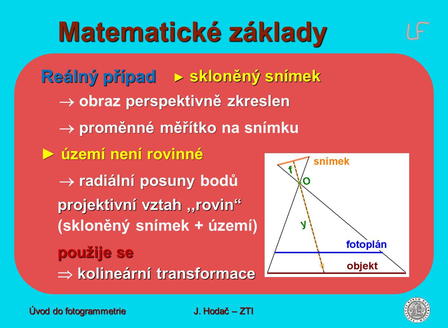 perspektivně zkreslen  obraz perspektivně zkreslen proměnné měřítko  proměnné měřítko na snímku ► území není rovinné radiální posuny  radiální posuny bodů Reálný případ ► skloněný snímek projektivní vztah,,rovin (skloněný snímek + území) použije se kolineární transformace  kolineární transformace Matematické základy Úvod do fotogrammetrie J.