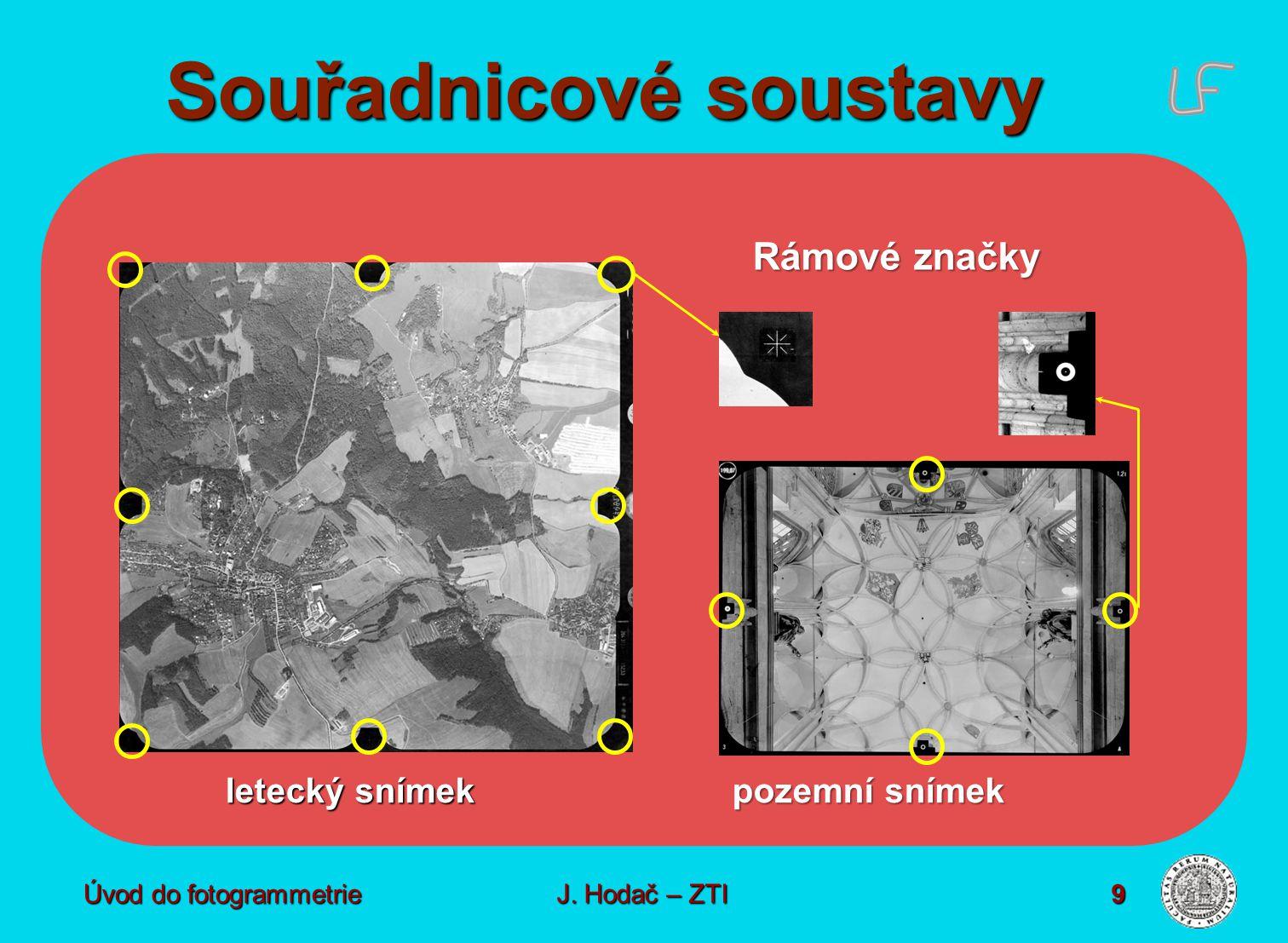 Souřadnicové soustavy Úvod do fotogrammetrie J. Hodač – ZTI 9 letecký snímek pozemní snímek Rámové značky