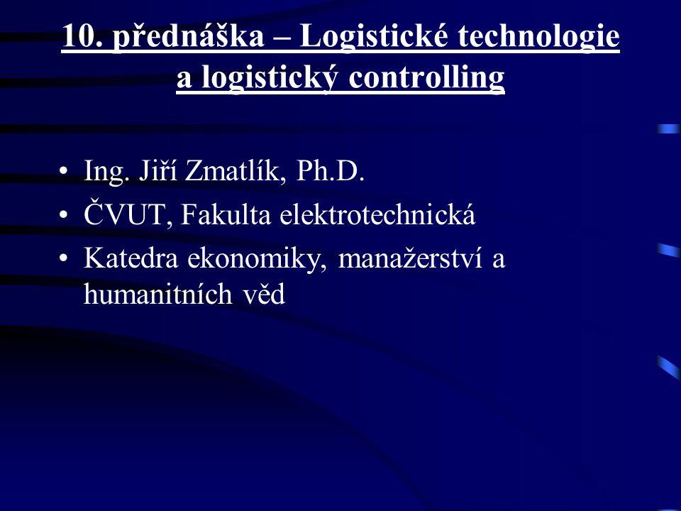 10. přednáška – Logistické technologie a logistický controlling Ing. Jiří Zmatlík, Ph.D. ČVUT, Fakulta elektrotechnická Katedra ekonomiky, manažerství