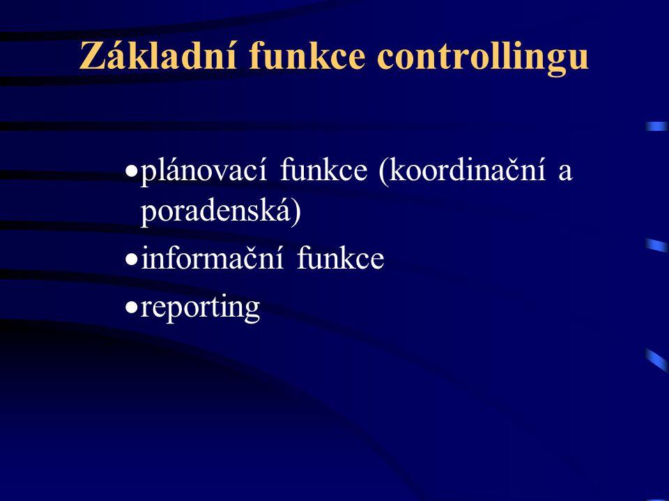 Základní funkce controllingu  plánovací funkce (koordinační a poradenská)  informační funkce  reporting