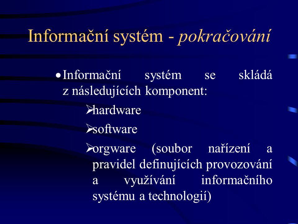 Informační systém - pokračování  Informační systém se skládá z následujících komponent:  hardware  software  orgware (soubor nařízení a pravidel d