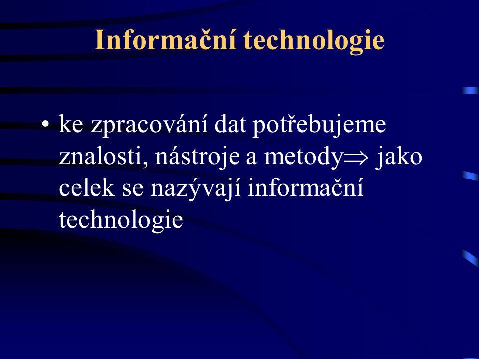 Informační technologie ke zpracování dat potřebujeme znalosti, nástroje a metody  jako celek se nazývají informační technologie
