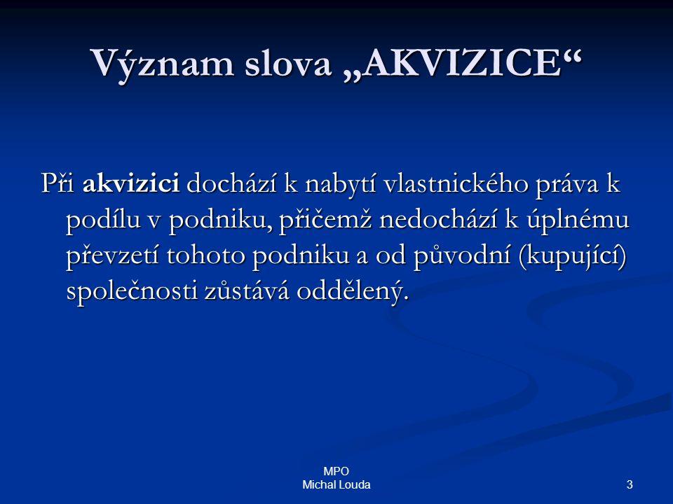 """4 MPO Michal Louda Význam slova """"AKVIZICE  Akvizicí rozumíme procesy, při nichž dochází k právnímu nebo ekonomickému spojování podniků."""